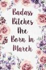 Badass Bitches Are Born In March: Funny Birthday Present Journal - Great Floral Gag Gift For Your Friend - Beautifully Lined 120 Pages Notebook For Wo Cover Image