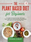 The Plant Based Diet for Beginners: A Cookbook Containing Over 200 Quick, Easy, Healthy and Delicious Whole Food Recipes with a Bonus 21-Day Reset Mea Cover Image