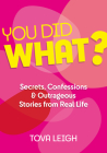 You Did WHAT?: Secrets, Confessions and Outrageous Stories from Real Life Cover Image