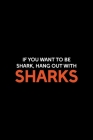 If You Want To Be Shark, Hang Out With Sharks: Shark Notebook Journal Composition Blank Lined Diary Notepad 120 Pages Paperback Black Cover Image