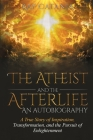 The Atheist and the Afterlife - an Autobiography: A True Story of Inspiration, Transformation, and the Pursuit of Enlightenment Cover Image