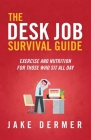 The Desk Job Survival Guide: Exercise And Nutrition For Those Who Sit All Day Cover Image