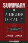SUMMARY Of A Higher Loyalty: Truth, Lies, and Leadership by James Comey Cover Image