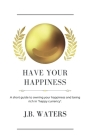 Have Your Happiness: A short guide to owning your happiness and being rich in happy currency. Cover Image