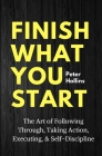 Finish What You Start: The Art of Following Through, Taking Action, Executing, & Self-Discipline Cover Image