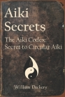 Aiki Secrets: The Aiki Codex: Secret to Circular Aiki Cover Image