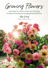 Growing Flowers: Everything You Need to Know about Planting, Tending, Harvesting and Arranging Beautiful Blooms (Gardening Book for Beg Cover Image