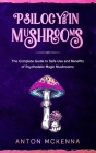 Psilocybin Mushrooms: The Complete Guide to Safe Use and Benefits of Psychedelic Magic Mushrooms Cover Image