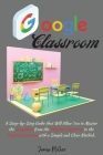 Google Classroom: A Step-by-Step Guide that Will Allow You to Master the Transition from the Physical Classroom to the Digital Classroom Cover Image