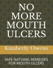 No More Mouth Ulcers: Safe Natural Remedies for Mouth Ulcers Cover Image