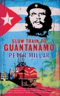 Slow Train to Guantanamo: A Rail Odyssey Through Cuba in the Last Days of the Castros Cover Image