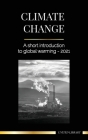 Climate Change: A Short Introduction to Global Warming - 2021 - Understanding the Threat to Avoid an Environmental Disaster (Earth) Cover Image