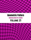Geometric Pattern Coloring Book For Adults Volume 21: Adult Coloring Book Geometric Patterns. Geometric Patterns & Designs For Adults. Abstract Backgr Cover Image