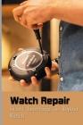 Watch Repair: Start Learning To Repair Watch: Watch Repair Book Cover Image