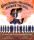 Grace Banker and Her Hello Girls Answer the Call: The Heroic Story of WWI Telephone Operators Cover Image