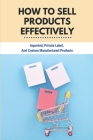 How To Sell Products Effectively: Imported, Private Label, And Custom Manufactured Products: Private Labeled Products Cover Image