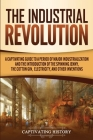 The Industrial Revolution: A Captivating Guide to a Period of Major Industrialization and the Introduction of the Spinning Jenny, the Cotton Gin, Cover Image