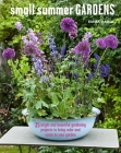 Small Summer Gardens: 35 bright and beautiful gardening projects to bring color and scent to your garden Cover Image