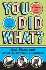 You Did What?: Mad Plans and Great Historical Disasters Cover Image
