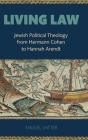 Living Law: Jewish Political Theology from Hermann Cohen to Hannah Arendt Cover Image