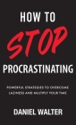How to Stop Procrastinating: Powerful Strategies to Overcome Laziness and Multiply Your Time Cover Image