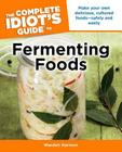 The Complete Idiot's Guide to Fermenting Foods: Make Your Own Delicious, Cultured Foods Safely and Easily Cover Image