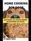 The Home Cooking for Dogs Guide: Learn Several Vet-Approved Homemade Dog Food Recipes For Your Dog. Cover Image