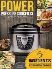 Power Pressure Cooker XL Cookbook: 5 Ingredients or Less Quick, Easy & Delicious Electric Pressure Cooker Recipes for Fast & Healthy Meals Cover Image