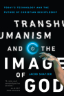 Transhumanism and the Image of God: Today's Technology and the Future of Christian Discipleship Cover Image