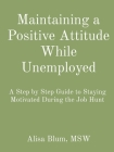 Maintaining a Positive Attitude While Unemployed: A Step by Step Guide to Staying Motivated During the Job Hunt Cover Image