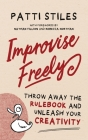 Improvise Freely: Throw away the rulebook and unleash your creativity Cover Image