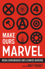 Make Ours Marvel: Media Convergence and a Comics Universe (World Comics and Graphic Nonfiction Series) Cover Image