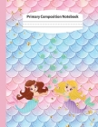 Primary Composition Notebook: Kindergarten Primary Composition Notebook: Mermaid Handwriting Practice Paper: Grades K-2 Story Paper Journal - Draw a Cover Image