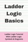 Ladder Logic Basics: Ladder Logic Tutorial With Ladder Logic Symbols & Diagrams: Basic Plc Programming Cover Image