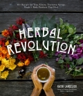 Herbal Revolution: 65+ Recipes for Teas, Elixirs, Tinctures, Syrups, Foods + Body Products That Heal Cover Image