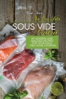 The Complete Sous Vide Cookbook: 50 Modern And Amazing Recipes For Your Sous Vide Home Cooking Cover Image