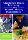 Challenge-Based Learning in the School Library Makerspace Cover Image
