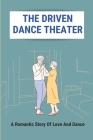 The Driven Dance Theater: A Romantic Story Of Love And Dance: Love Story In Dance Cover Image