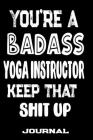 You're A Badass Yoga Instructor Keep That Shit Up: Blank Lined Journal To Write in - Funny Gifts For Yoga Instructor Cover Image