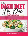 The Dash Diet for One Cookbook: More than Healthy 110 recipes to stop hypertension and reduce cholesterol! Stay Healthy and increase your body Wellnes Cover Image