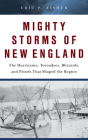 Mighty Storms of New England: The Hurricanes, Tornadoes, Blizzards, and Floods That Shaped the Region Cover Image