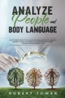 Analyze People and Body Language: How To Read People Psychology For Beginners. Deep Learning Secrets of Body And Brain For Extraordinary Power Communi Cover Image