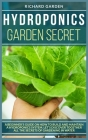 Hydroponics Garden Secret: A Beginner's Guide on How to Build and Maintain a Hydroponics System. Let's Discover Together All the Secrets of Garde Cover Image
