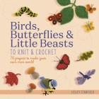 Birds, Butterflies & Little Beasts to Knit & Crochet: 75 projects to make your own mini world Cover Image