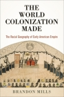 The World Colonization Made: The Racial Geography of Early American Empire (Early American Studies) Cover Image