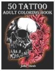 50 Tattoo Adult Coloring Book: An Adult Coloring Book with Awesome and Relaxing Beautiful Modern Tattoo Designs for Men and Women Coloring Pages Cover Image