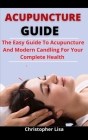 Acupuncture Guide: The Easy Guide To Acupuncture And Modern Candling For Your Complete Health Cover Image