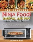 The Complete Ninja Foodi Digital Air Fry Oven Cookbook: Unique, Popular and Savory Recipes for Everyone to Feed Their Family with Healthy and Tasty Di Cover Image