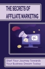 The Secrets Of Affiliate Marketing: Start Your Journey Towards Your Business Dream Today: How To Create Your Own Affiliate Wordpress Website Cover Image
