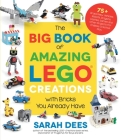 The Big Book of Amazing LEGO Creations with Bricks You Already Have: 75+ Brand-New Vehicles, Robots, Dragons, Castles, Games and Other Projects for Endless Creative Play Cover Image
